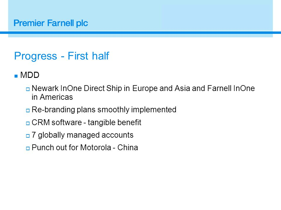 Progress - First half MDD  Newark InOne Direct Ship in Europe and Asia and Farnell InOne in Americas  Re-branding plans smoothly implemented  CRM software - tangible benefit  7 globally managed accounts  Punch out for Motorola - China
