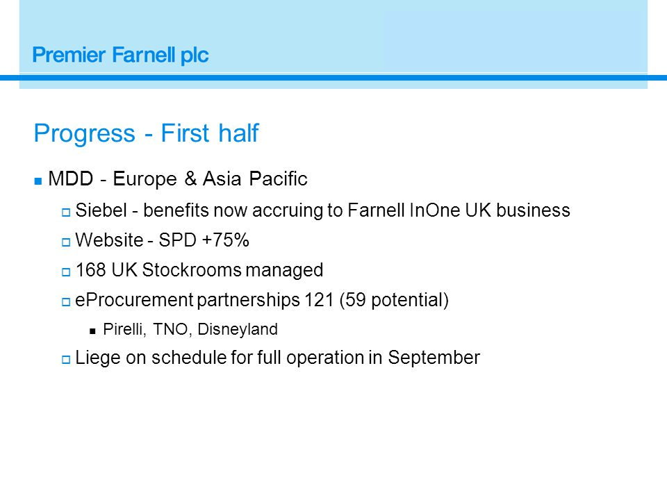 Progress - First half MDD - Europe & Asia Pacific  Siebel - benefits now accruing to Farnell InOne UK business  Website - SPD +75%  168 UK Stockrooms managed  eProcurement partnerships 121 (59 potential) Pirelli, TNO, Disneyland  Liege on schedule for full operation in September