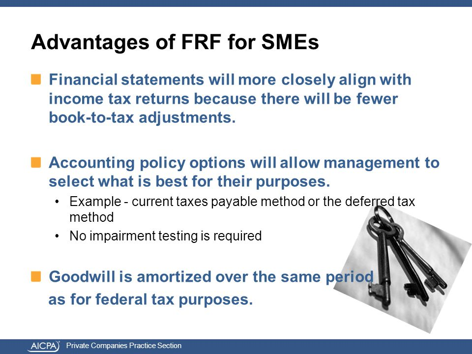 Private Companies Practice Section Advantages of FRF for SMEs Financial statements will more closely align with income tax returns because there will be fewer book-to-tax adjustments.