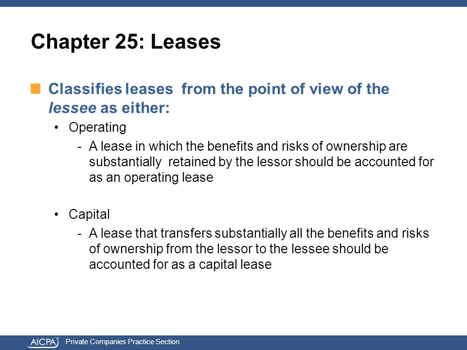 Private Companies Practice Section Chapter 25: Leases Classifies leases from the point of view of the lessee as either: Operating -A lease in which the benefits and risks of ownership are substantially retained by the lessor should be accounted for as an operating lease Capital -A lease that transfers substantially all the benefits and risks of ownership from the lessor to the lessee should be accounted for as a capital lease