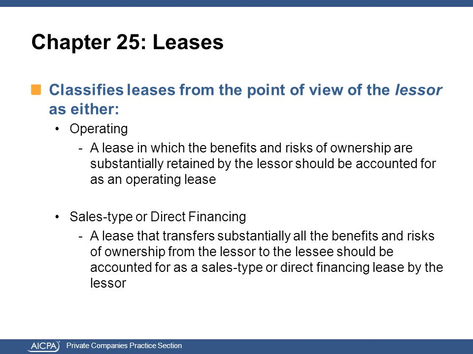 Private Companies Practice Section Chapter 25: Leases Classifies leases from the point of view of the lessor as either: Operating -A lease in which the benefits and risks of ownership are substantially retained by the lessor should be accounted for as an operating lease Sales-type or Direct Financing -A lease that transfers substantially all the benefits and risks of ownership from the lessor to the lessee should be accounted for as a sales-type or direct financing lease by the lessor