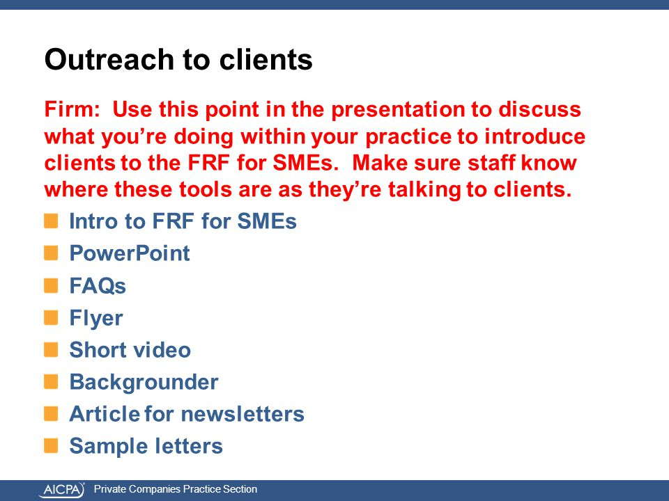 Private Companies Practice Section Outreach to clients Firm: Use this point in the presentation to discuss what you're doing within your practice to introduce clients to the FRF for SMEs.