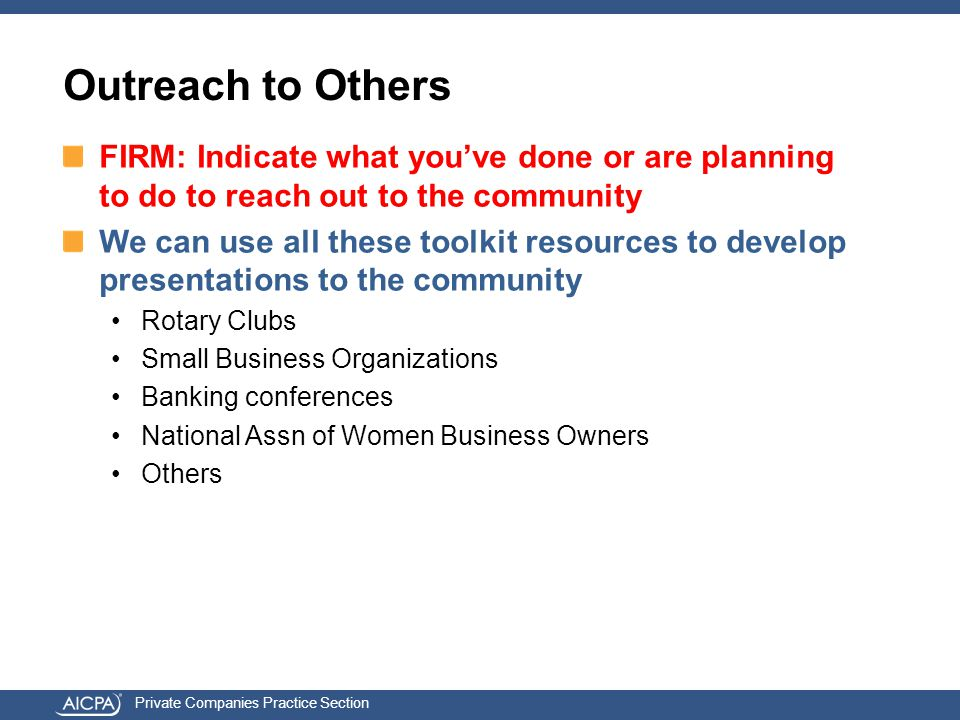 Private Companies Practice Section Outreach to Others FIRM: Indicate what you've done or are planning to do to reach out to the community We can use all these toolkit resources to develop presentations to the community Rotary Clubs Small Business Organizations Banking conferences National Assn of Women Business Owners Others