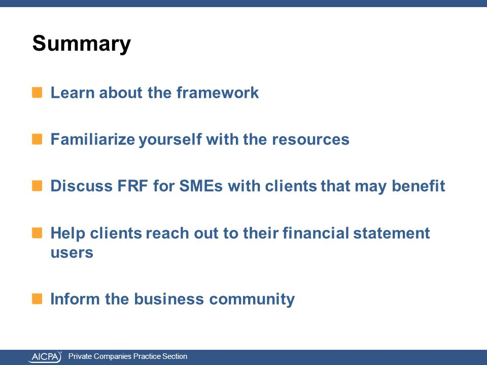 Private Companies Practice Section Summary Learn about the framework Familiarize yourself with the resources Discuss FRF for SMEs with clients that may benefit Help clients reach out to their financial statement users Inform the business community