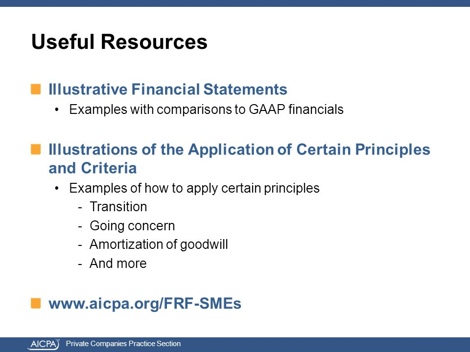 Private Companies Practice Section Useful Resources Illustrative Financial Statements Examples with comparisons to GAAP financials Illustrations of the Application of Certain Principles and Criteria Examples of how to apply certain principles -Transition -Going concern -Amortization of goodwill -And more www.aicpa.org/FRF-SMEs