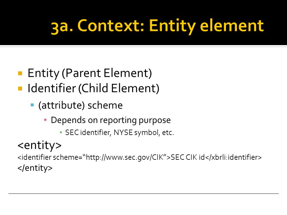  Entity (Parent Element)  Identifier (Child Element)  (attribute) scheme ▪ Depends on reporting purpose ▪ SEC identifier, NYSE symbol, etc.