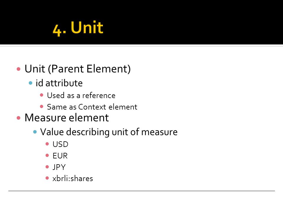 Unit (Parent Element) id attribute Used as a reference Same as Context element Measure element Value describing unit of measure USD EUR JPY xbrli:shares