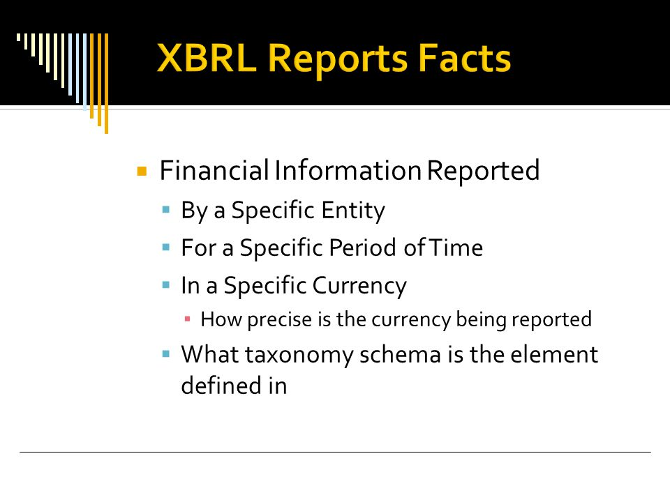  Financial Information Reported  By a Specific Entity  For a Specific Period of Time  In a Specific Currency ▪ How precise is the currency being reported  What taxonomy schema is the element defined in
