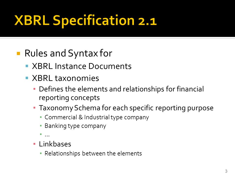  Rules and Syntax for  XBRL Instance Documents  XBRL taxonomies ▪ Defines the elements and relationships for financial reporting concepts ▪ Taxonomy Schema for each specific reporting purpose ▪ Commercial & Industrial type company ▪ Banking type company ▪ … ▪ Linkbases ▪ Relationships between the elements 3
