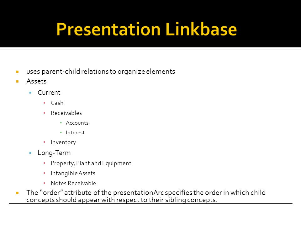  uses parent-child relations to organize elements  Assets  Current ▪ Cash ▪ Receivables ▪ Accounts ▪ Interest ▪ Inventory  Long-Term ▪ Property, Plant and Equipment ▪ Intangible Assets ▪ Notes Receivable  The order attribute of the presentationArc specifies the order in which child concepts should appear with respect to their sibling concepts.