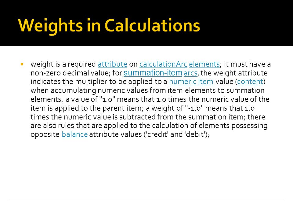  weight is a required attribute on calculationArc elements; it must have a non-zero decimal value; for summation-item arcs, the weight attribute indicates the multiplier to be applied to a numeric item value (content) when accumulating numeric values from item elements to summation elements; a value of 1.0 means that 1.0 times the numeric value of the item is applied to the parent item; a weight of -1.0 means that 1.0 times the numeric value is subtracted from the summation item; there are also rules that are applied to the calculation of elements possessing opposite balance attribute values ( credit and debit );attributecalculationArcelements summation-itemarcsnumeric itemcontentbalance