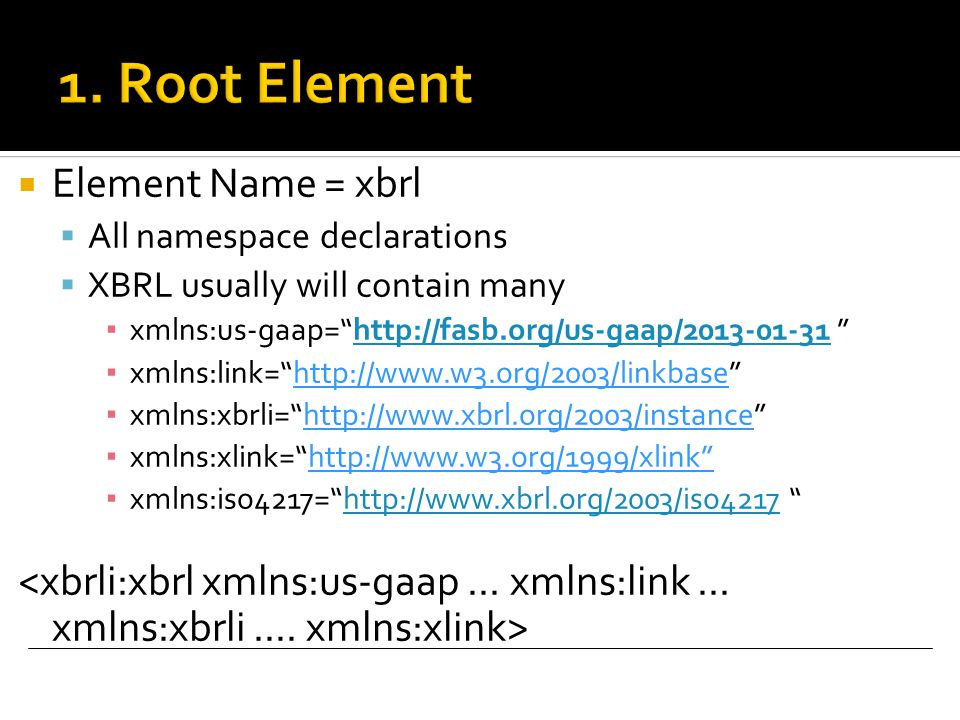  Element Name = xbrl  All namespace declarations  XBRL usually will contain many ▪ xmlns:us-gaap= http://fasb.org/us-gaap/2013-01-31 http://fasb.org/us-gaap/2013-01-31 ▪ xmlns:link= http://www.w3.org/2003/linkbase ▪ xmlns:xbrli= http://www.xbrl.org/2003/instance ▪ xmlns:xlink= http://www.w3.org/1999/xlink ▪ xmlns:iso4217= http://www.xbrl.org/2003/iso4217 http://www.xbrl.org/2003/iso4217