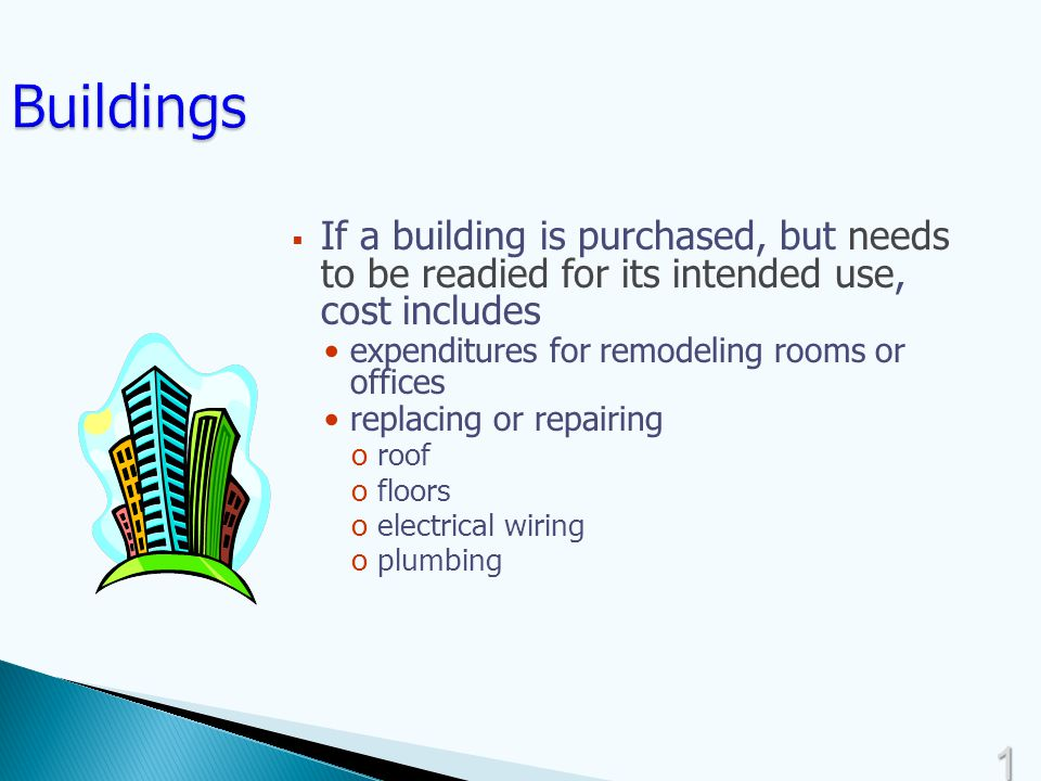 1414  If a building is purchased, but needs to be readied for its intended use, cost includes expenditures for remodeling rooms or offices replacing or repairing oroof ofloors oelectrical wiring oplumbing