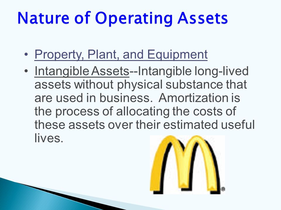 Property, Plant, and Equipment Intangible Assets--Intangible long-lived assets without physical substance that are used in business.