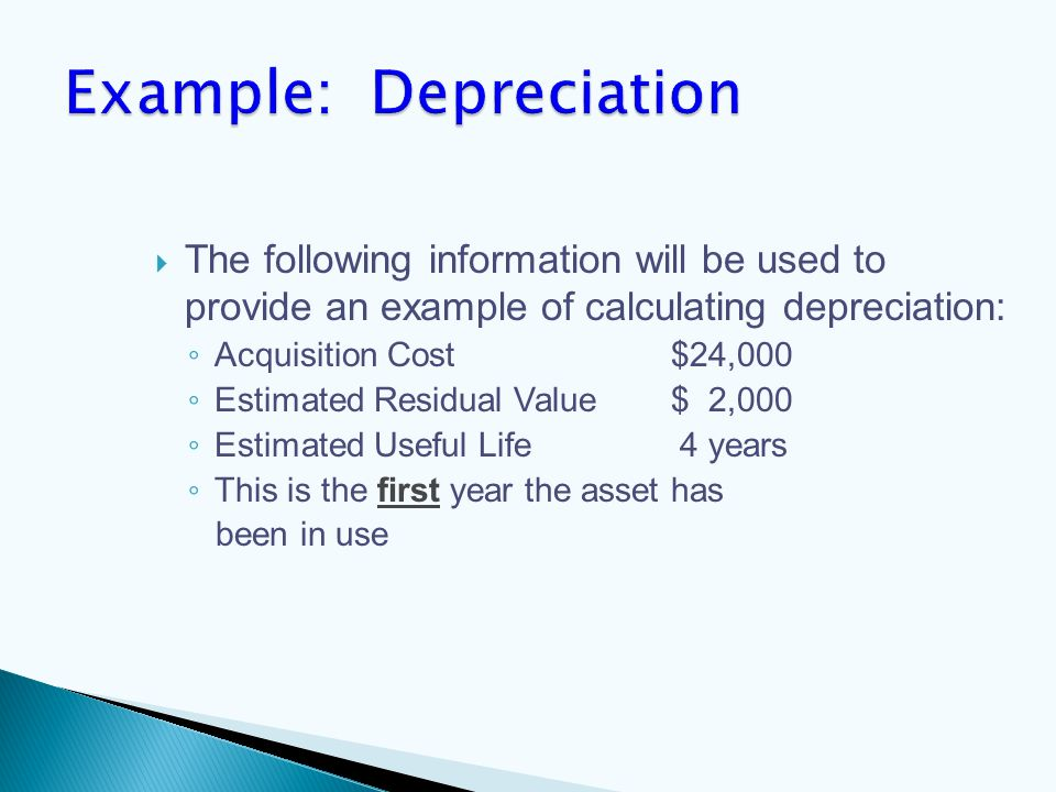 The following information will be used to provide an example of calculating depreciation: ◦ Acquisition Cost$24,000 ◦ Estimated Residual Value$ 2,000 ◦ Estimated Useful Life 4 years ◦ This is the first year the asset has been in use