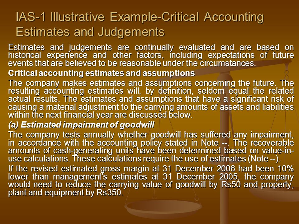 IAS-1 Illustrative Example-Critical Accounting Estimates and Judgements Estimates and judgements are continually evaluated and are based on historical