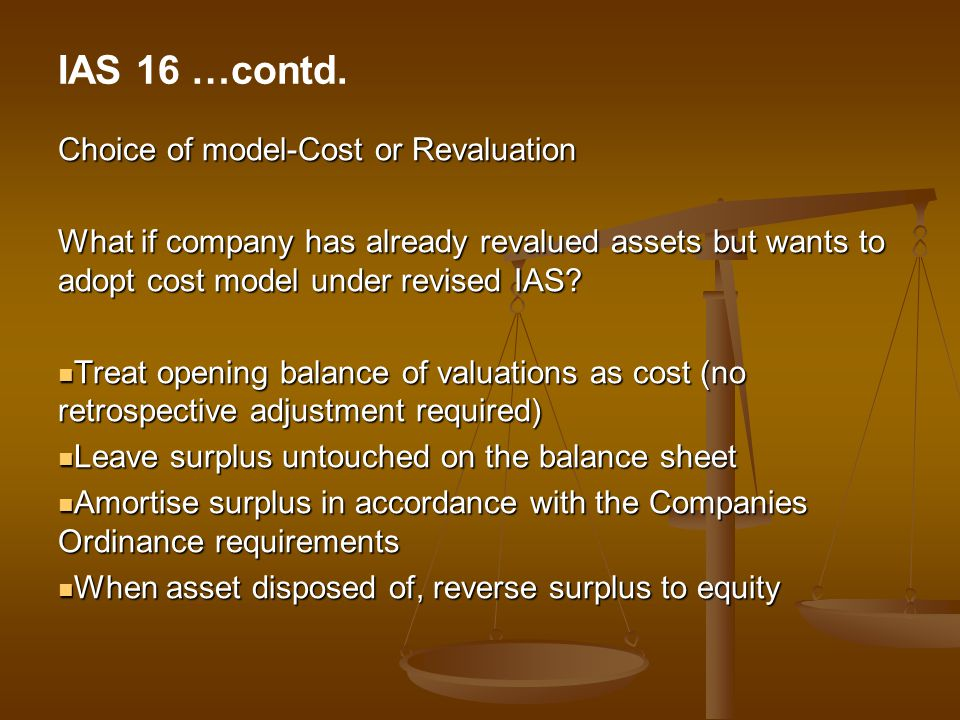 Choice of model-Cost or Revaluation What if company has already revalued assets but wants to adopt cost model under revised IAS? Treat opening balance