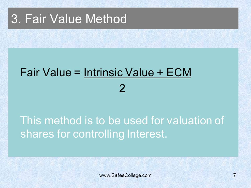 www.SafeeCollege.com7 3. Fair Value Method Fair Value = Intrinsic Value + ECM 2 This method is to be used for valuation of shares for controlling Inte