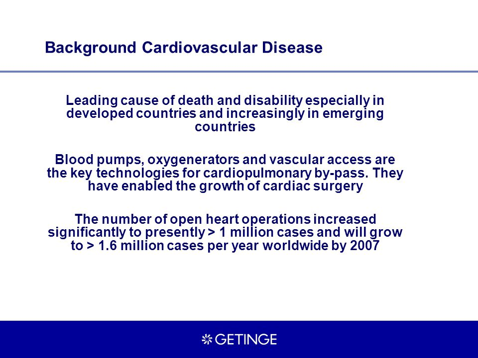 Background Cardiovascular Disease Leading cause of death and disability especially in developed countries and increasingly in emerging countries Blood pumps, oxygenerators and vascular access are the key technologies for cardiopulmonary by-pass.