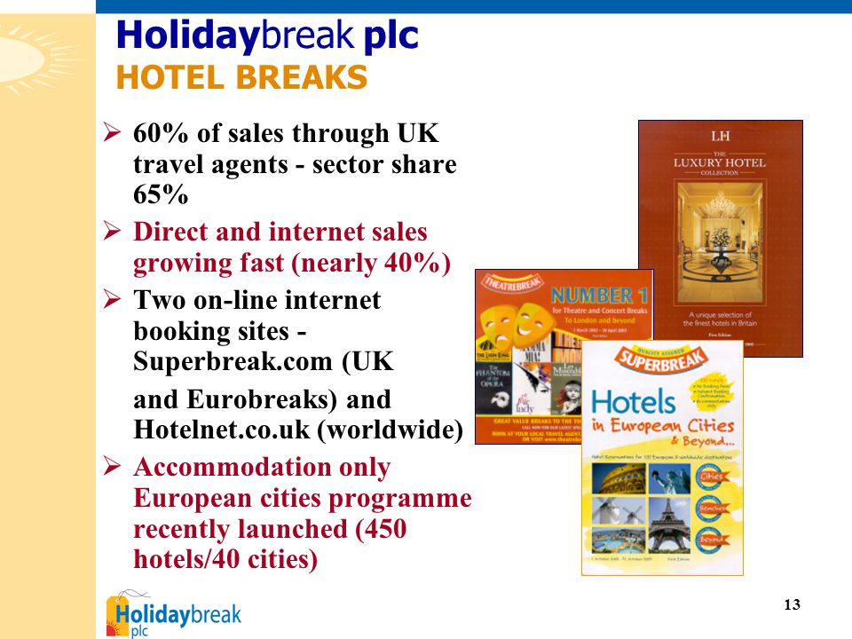 13  60% of sales through UK travel agents - sector share 65%  Direct and internet sales growing fast (nearly 40%)  Two on-line internet booking sites - Superbreak.com (UK and Eurobreaks) and Hotelnet.co.uk (worldwide)  Accommodation only European cities programme recently launched (450 hotels/40 cities) Holidaybreak plc HOTEL BREAKS
