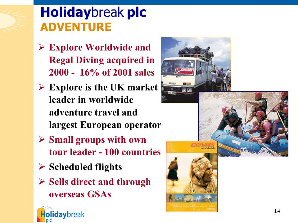 14  Explore Worldwide and Regal Diving acquired in 2000 - 16% of 2001 sales  Explore is the UK market leader in worldwide adventure travel and largest European operator  Small groups with own tour leader - 100 countries  Scheduled flights  Sells direct and through overseas GSAs Holidaybreak plc ADVENTURE