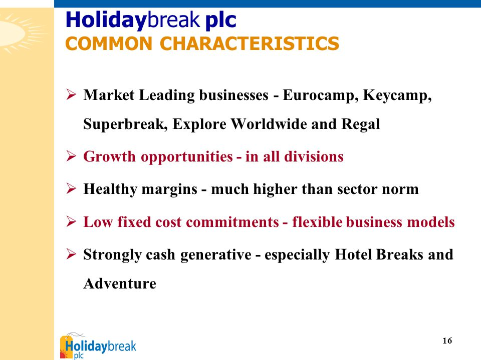 16  Market Leading businesses - Eurocamp, Keycamp, Superbreak, Explore Worldwide and Regal  Growth opportunities - in all divisions  Healthy margins - much higher than sector norm  Low fixed cost commitments - flexible business models  Strongly cash generative - especially Hotel Breaks and Adventure Holidaybreak plc COMMON CHARACTERISTICS