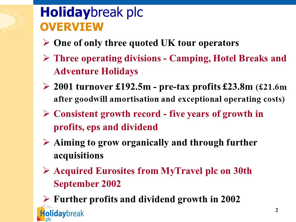 2  One of only three quoted UK tour operators  Three operating divisions - Camping, Hotel Breaks and Adventure Holidays  2001 turnover £192.5m - pre-tax profits £23.8m (£21.6m after goodwill amortisation and exceptional operating costs)  Consistent growth record - five years of growth in profits, eps and dividend  Aiming to grow organically and through further acquisitions  Acquired Eurosites from MyTravel plc on 30th September 2002  Further profits and dividend growth in 2002 Holidaybreak plc OVERVIEW