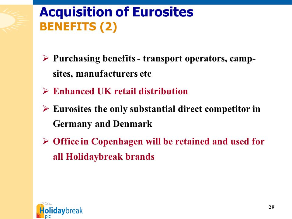 29  Purchasing benefits - transport operators, camp- sites, manufacturers etc  Enhanced UK retail distribution  Eurosites the only substantial direct competitor in Germany and Denmark  Office in Copenhagen will be retained and used for all Holidaybreak brands Acquisition of Eurosites BENEFITS (2)