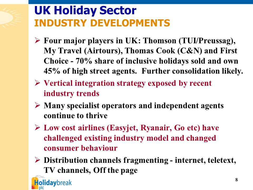 8  Four major players in UK: Thomson (TUI/Preussag), My Travel (Airtours), Thomas Cook (C&N) and First Choice - 70% share of inclusive holidays sold and own 45% of high street agents.
