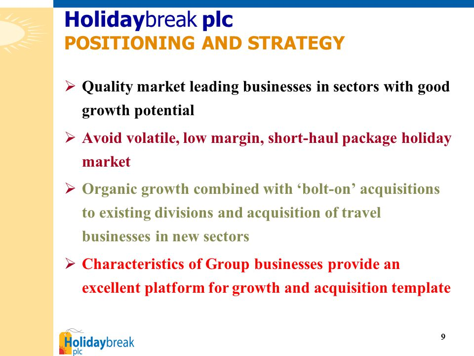 9  Quality market leading businesses in sectors with good growth potential  Avoid volatile, low margin, short-haul package holiday market  Organic growth combined with 'bolt-on' acquisitions to existing divisions and acquisition of travel businesses in new sectors  Characteristics of Group businesses provide an excellent platform for growth and acquisition template Holidaybreak plc POSITIONING AND STRATEGY