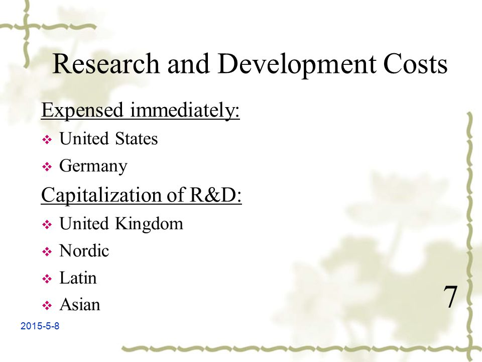 2015-5-8 7 Research and Development Costs Expensed immediately:  United States  Germany Capitalization of R&D:  United Kingdom  Nordic  Latin  Asian
