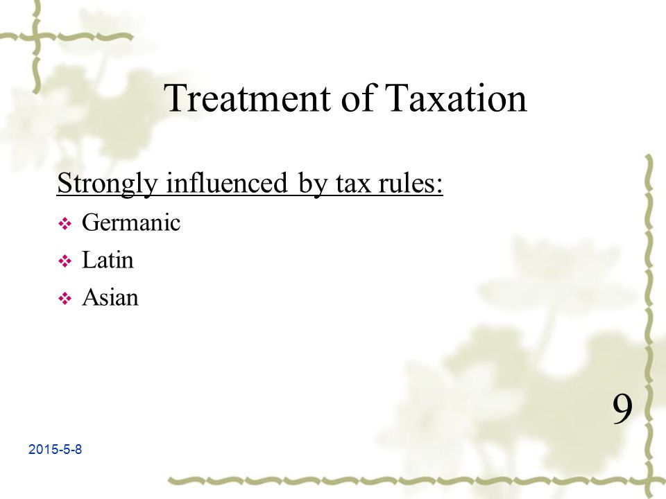 2015-5-8 9 Treatment of Taxation Strongly influenced by tax rules:  Germanic  Latin  Asian