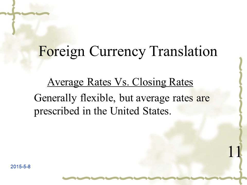 2015-5-8 11 Foreign Currency Translation Average Rates Vs. Closing Rates Generally flexible, but average rates are prescribed in the United States.