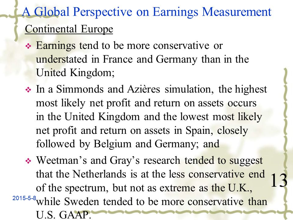 2015-5-8 A Global Perspective on Earnings Measurement Continental Europe  Earnings tend to be more conservative or understated in France and Germany than in the United Kingdom;  In a Simmonds and Azières simulation, the highest most likely net profit and return on assets occurs in the United Kingdom and the lowest most likely net profit and return on assets in Spain, closely followed by Belgium and Germany; and  Weetman's and Gray's research tended to suggest that the Netherlands is at the less conservative end of the spectrum, but not as extreme as the U.K., while Sweden tended to be more conservative than U.S.