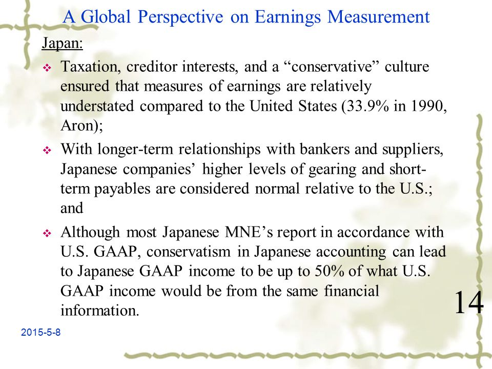 2015-5-8 A Global Perspective on Earnings Measurement Japan:  Taxation, creditor interests, and a conservative culture ensured that measures of earnings are relatively understated compared to the United States (33.9% in 1990, Aron);  With longer-term relationships with bankers and suppliers, Japanese companies' higher levels of gearing and short- term payables are considered normal relative to the U.S.; and  Although most Japanese MNE's report in accordance with U.S.