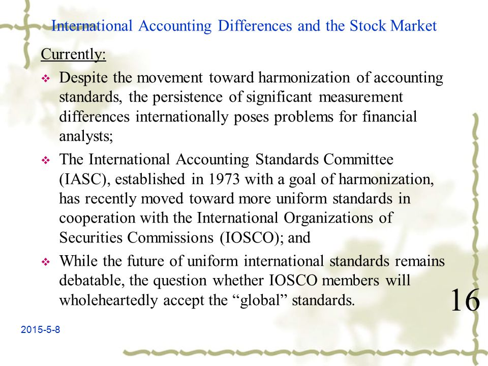 2015-5-8 International Accounting Differences and the Stock Market Currently:  Despite the movement toward harmonization of accounting standards, the persistence of significant measurement differences internationally poses problems for financial analysts;  The International Accounting Standards Committee (IASC), established in 1973 with a goal of harmonization, has recently moved toward more uniform standards in cooperation with the International Organizations of Securities Commissions (IOSCO); and  While the future of uniform international standards remains debatable, the question whether IOSCO members will wholeheartedly accept the global standards.