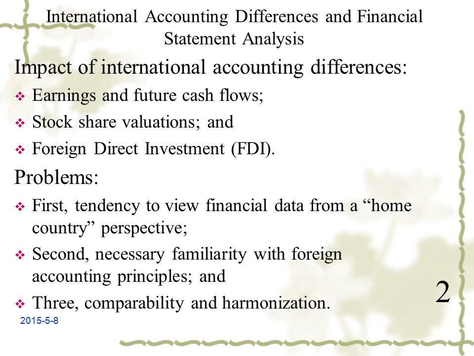 2015-5-8 International Accounting Differences and Financial Statement Analysis Impact of international accounting differences:  Earnings and future cash flows;  Stock share valuations; and  Foreign Direct Investment (FDI).