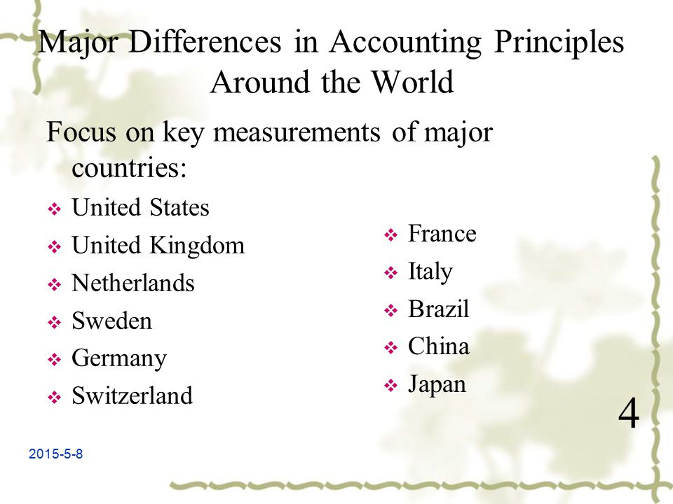2015-5-8 Major Differences in Accounting Principles Around the World 4 Focus on key measurements of major countries:  United States  United Kingdom  Netherlands  Sweden  Germany  Switzerland  France  Italy  Brazil  China  Japan