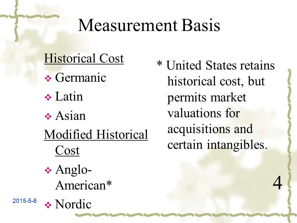 2015-5-8 Measurement Basis Historical Cost  Germanic  Latin  Asian Modified Historical Cost  Anglo- American*  Nordic 4 * United States retains historical cost, but permits market valuations for acquisitions and certain intangibles.
