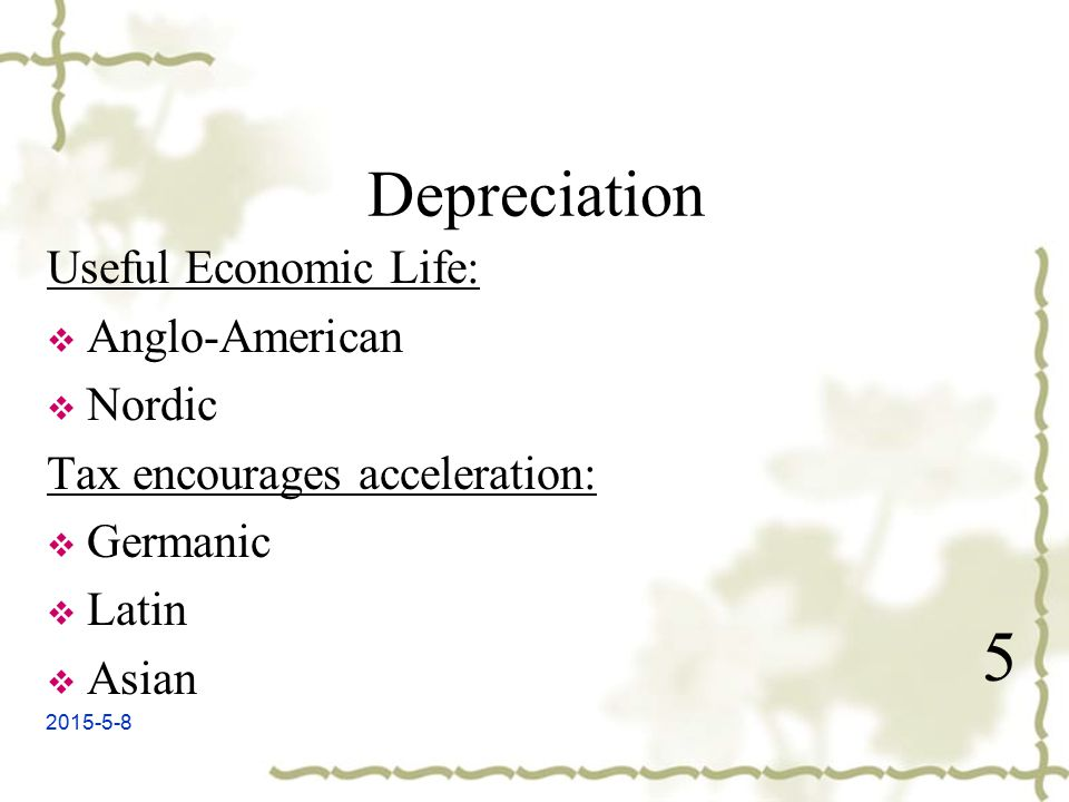 2015-5-8 Depreciation Useful Economic Life:  Anglo-American  Nordic Tax encourages acceleration:  Germanic  Latin  Asian 5