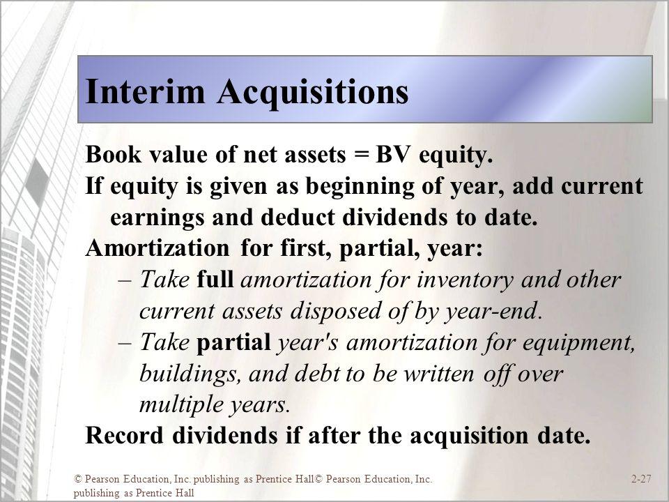 © Pearson Education, Inc. publishing as Prentice Hall© Pearson Education, Inc. publishing as Prentice Hall 2-27 Interim Acquisitions Book value of net