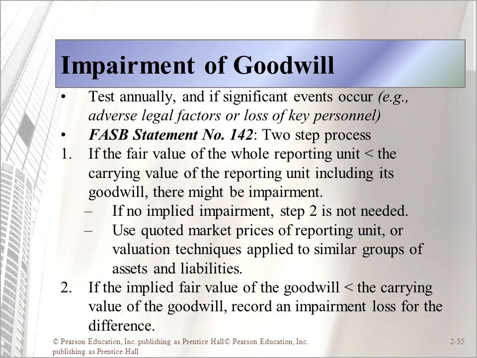 © Pearson Education, Inc. publishing as Prentice Hall© Pearson Education, Inc. publishing as Prentice Hall 2-35 Impairment of Goodwill Test annually,