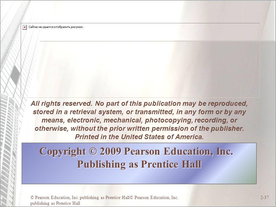 © Pearson Education, Inc. publishing as Prentice Hall© Pearson Education, Inc. publishing as Prentice Hall 2-37 Copyright © 2009 Pearson Education, In