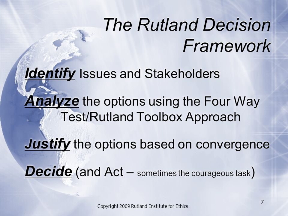 The Rutland Decision Framework Identify Issues and Stakeholders Analyze the options using the Four Way Test/Rutland Toolbox Approach J ustify the options based on convergence Decide (and Act – sometimes the courageous task ) Identify Issues and Stakeholders Analyze the options using the Four Way Test/Rutland Toolbox Approach J ustify the options based on convergence Decide (and Act – sometimes the courageous task ) Copyright 2009 Rutland Institute for Ethics 7