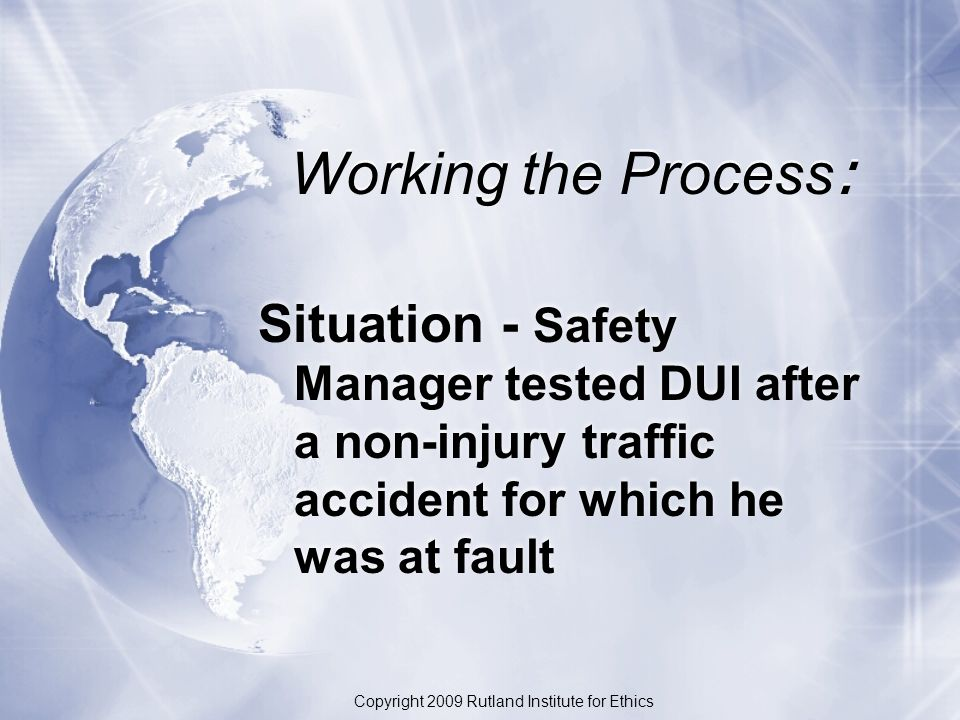 Working the Process : Situation - Safety Manager tested DUI after a non-injury traffic accident for which he was at fault Copyright 2009 Rutland Institute for Ethics