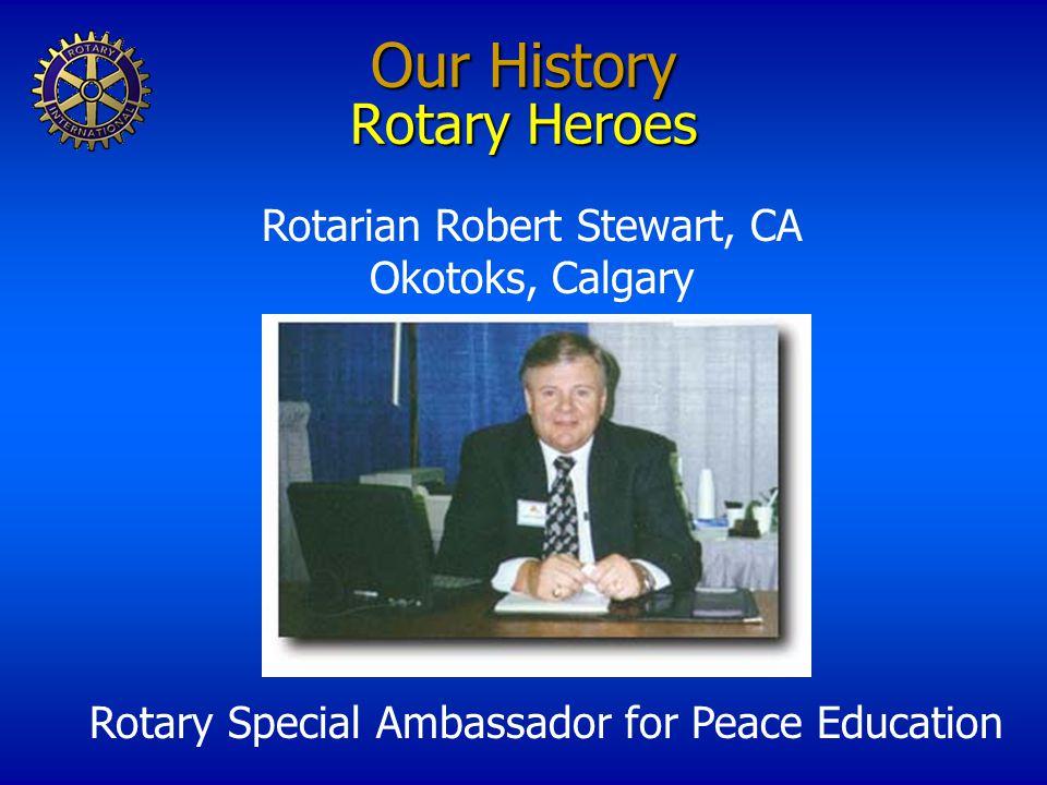 Our History Rotary Heroes Rotarian Robert Stewart, CA Okotoks, Calgary Rotary Special Ambassador for Peace Education