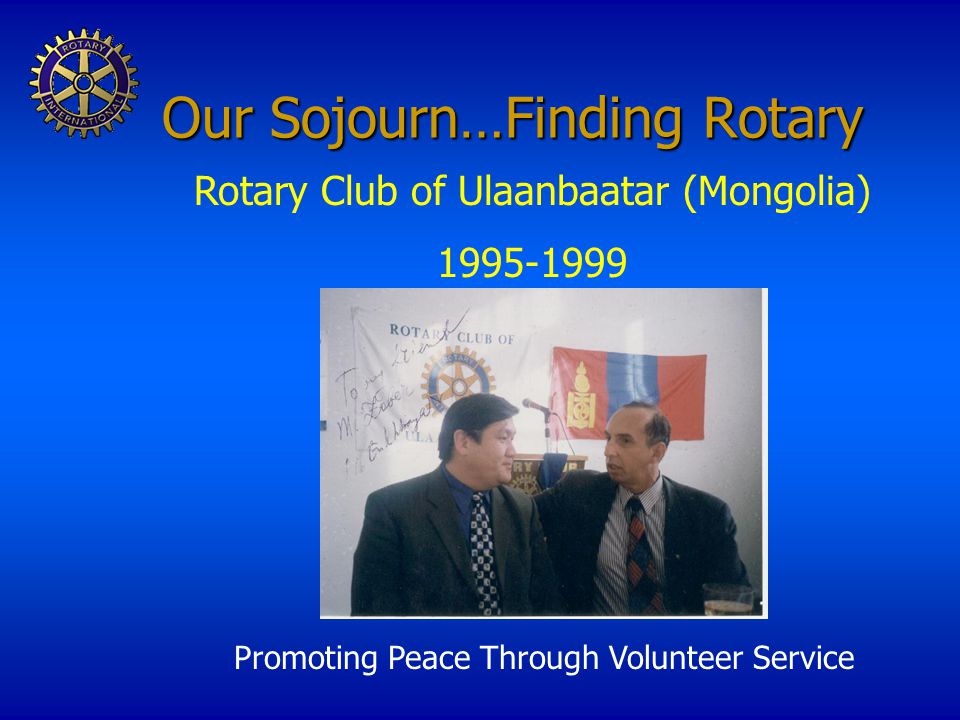 Our Sojourn…Finding Rotary Promoting Peace Through Volunteer Service Rotary Club of Ulaanbaatar (Mongolia) 1995-1999