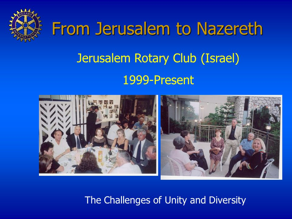 From Jerusalem to Nazereth The Challenges of Unity and Diversity Jerusalem Rotary Club (Israel) 1999-Present