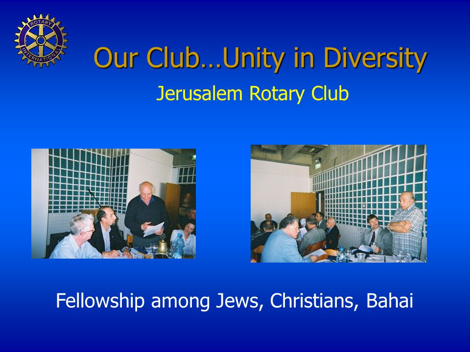 Our Club…Unity in Diversity Jerusalem Rotary Club Fellowship among Jews, Christians, Bahai