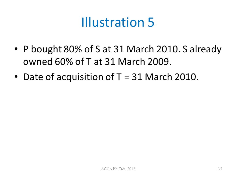 Illustration 5 P bought 80% of S at 31 March 2010. S already owned 60% of T at 31 March 2009. Date of acquisition of T = 31 March 2010. ACCA P2- Dec 2